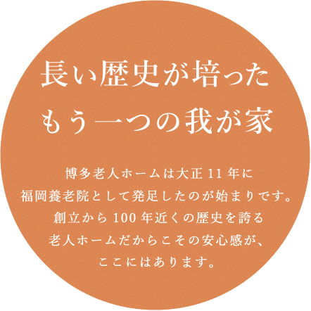 博多老人ホームは大正11年に福岡養老院として発足したのが始まりです。創立から100年近くの歴史を誇る老人ホームだからこその安心感が、ここにはあります。