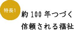 特徴1 約100年つづく信頼される福祉