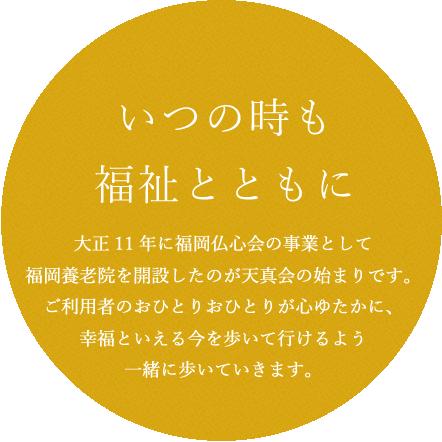 大正11年に福岡仏心会の事業として福岡養老院を開設したのが天真会の始まりです。ご利用者のおひとりおひとりが心ゆたかに、幸福といえる今を歩いて行けるよう一緒に歩いていきます。